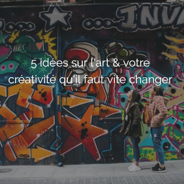 5 idées sur l'art & votre créativité qu'il faut vite changer
