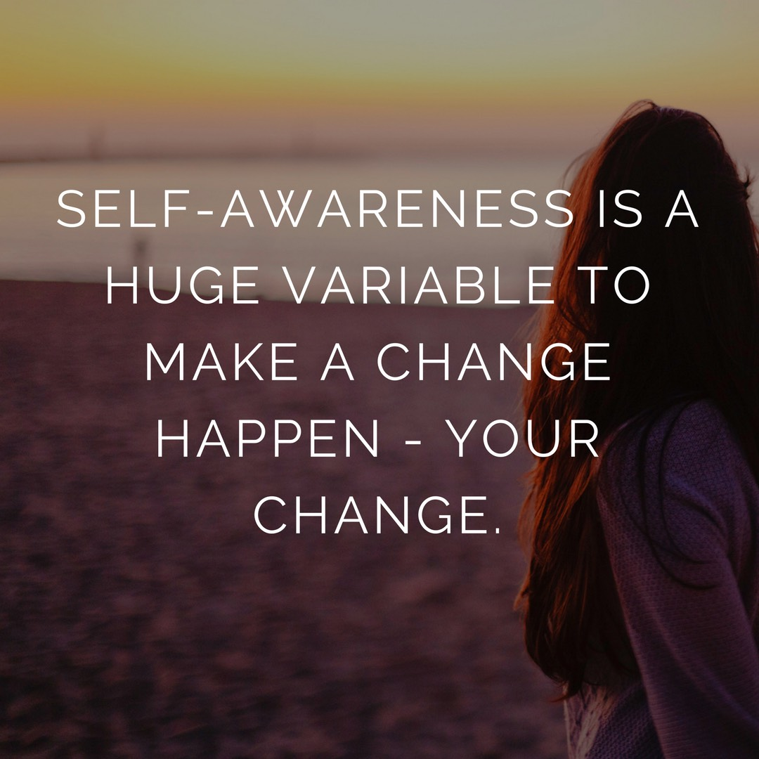 Self-awareness is huge variable to make a change happen – yours