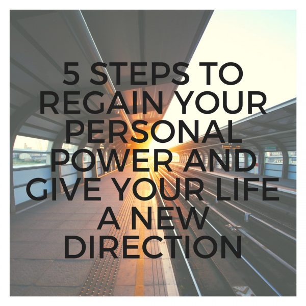 5 steps to regain your personal power & change the direction of your life