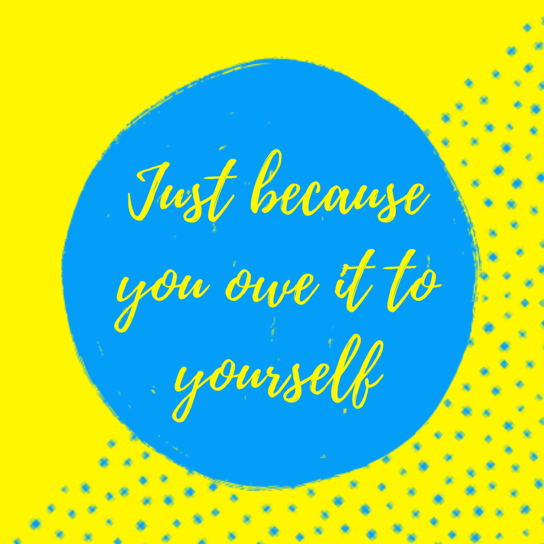 Just because you owe it to yourself